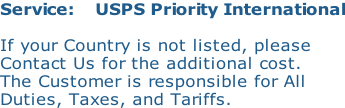 Service:    USPS Priority International  If your Country is not listed, please Contact Us for the additional cost. The Customer is responsible for All Duties, Taxes, and Tariffs.